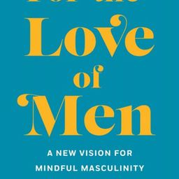 For the Love of Men: A New Vision for Mindful Masculinity | Barnes and Noble