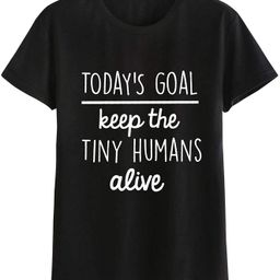 Goodday Women Today's Goal Keep The Tiny Human Alive Letter Print Round Neck Top   Amazon (US)