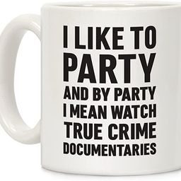 LookHUMAN I Like To Party And By Party I Mean Watch True Crime Documentaries White 11 Ounce Ceram...   Amazon (US)