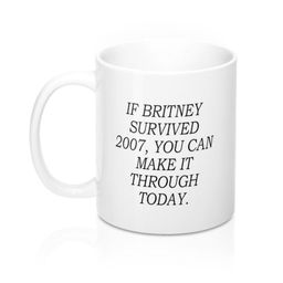 If Britney Survived 2007 You Can Make it Through Today Coffee Mug - Funny Gift   Etsy (US)