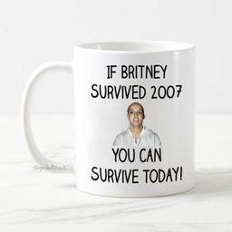 If Britney Survived 2007 Coffee Mug, Britney Spears Mug, Funny Coffee Mug, Motivational Gifts, Ne...   Etsy (US)