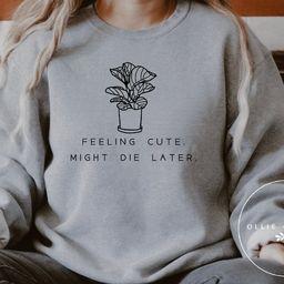 Feeling Cute, Might Die Later ™  Plant Sweatshirt, Plant Mom Sweatshirt, Plant , Plant Lover Gi...   Etsy (US)