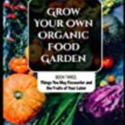 Grow Your Own Organic Food Garden: Book Three: Things You May Encounter and the Fruits of Your Labor   Amazon (US)