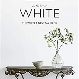 For the Love of White: The White and Neutral Home   Amazon (US)