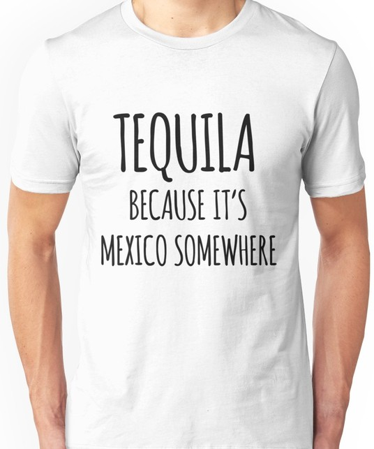 Tequila Because it's Mexico Somewhere Tee
